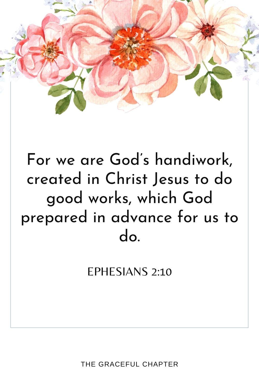 For we are God's handiwork,createdin Christ Jesus to do good works,which God prepared in advance for us to do.For we are God's handiwork,createdin Christ Jesus to do good works,which God prepared in advance for us to do. Ephesians 2:10