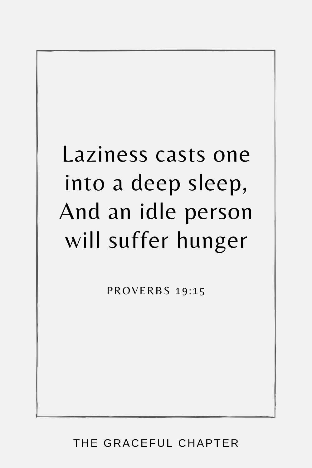 Laziness casts one into a deep sleep, And an idle person will suffer hunger Proverbs 19:15