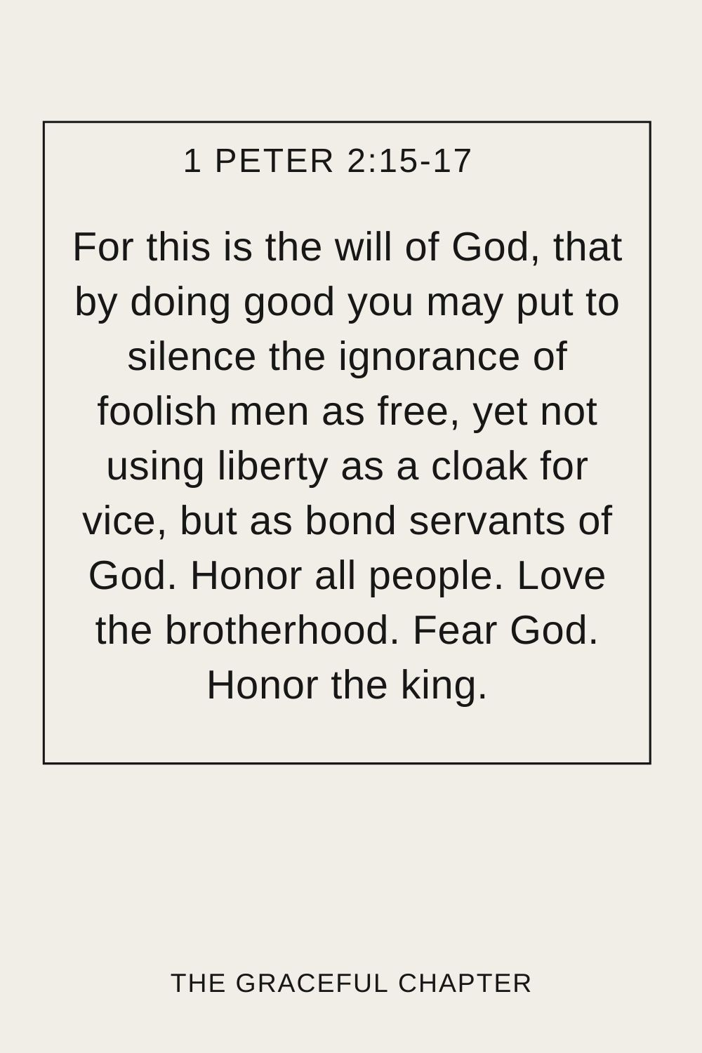 For this is the will of God, that by doing good you may put to silence the ignorance of foolish men as free, yet not using liberty as a cloak for vice, but as bond servants of God. Honor all people. Love the brotherhood. Fear God. Honor the king. 1 Peter 2:15-17