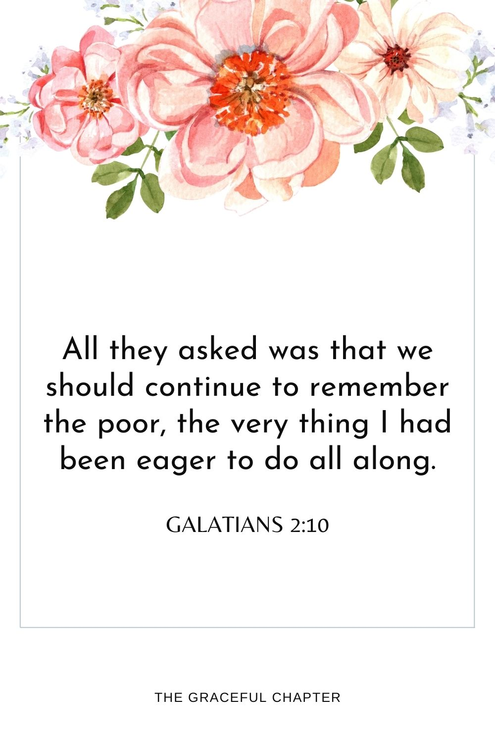 All they asked was that we should continue to remember the poor,the very thing I had been eager to do all along. Galatians 2:10