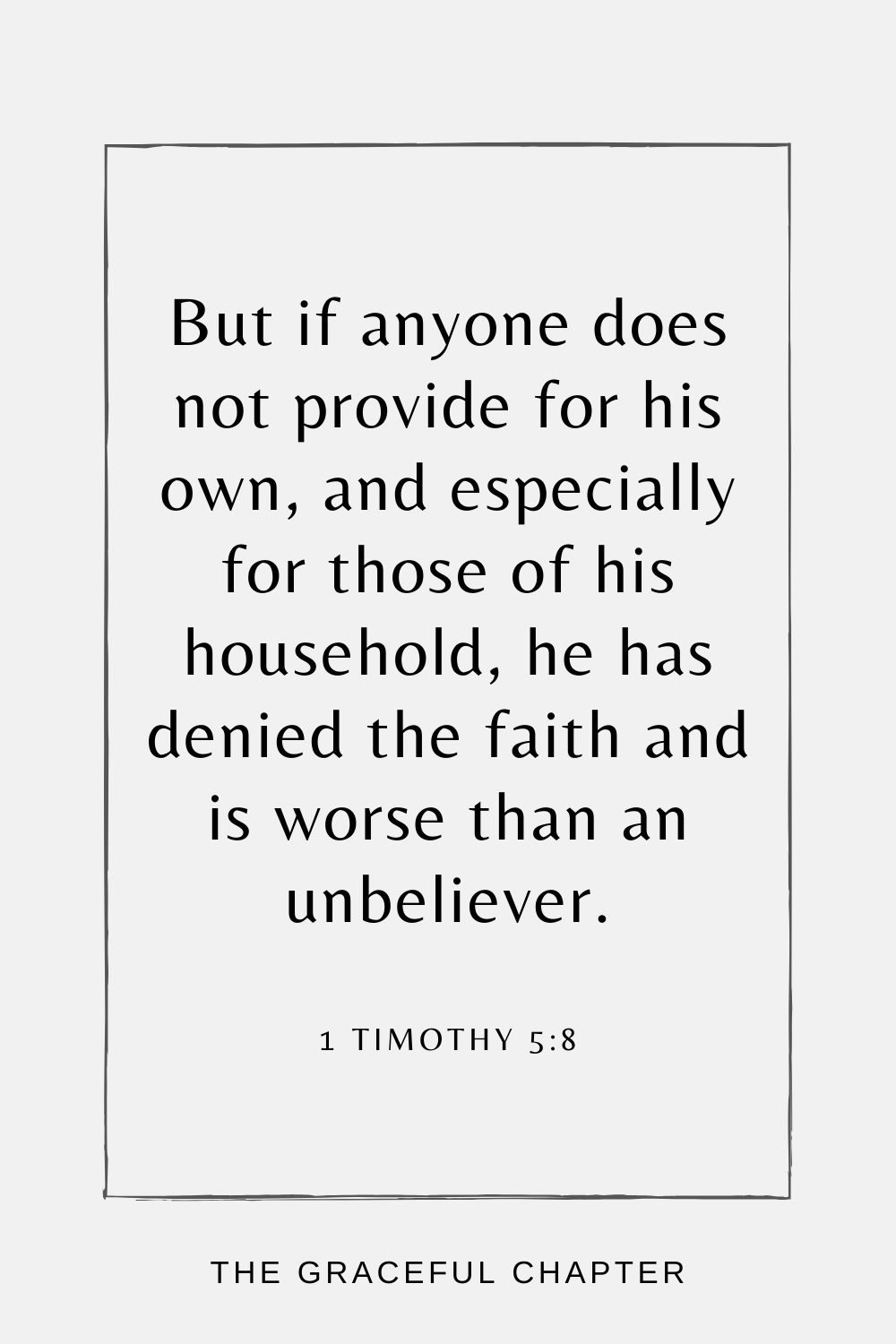 But if anyone does not provide for his own, and especially for those of his household, he has denied the faith and is worse than an unbeliever. 1 Timothy 5:8
