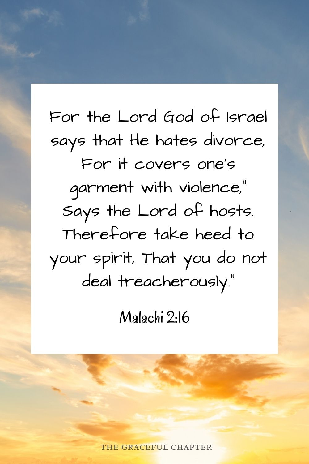 """For the Lord God of Israel says that He hates divorce, For it covers one's garment with violence,"""" Says the Lord of hosts. Therefore take heed to your spirit, That you do not deal treacherously."""" Malachi 2:16"""