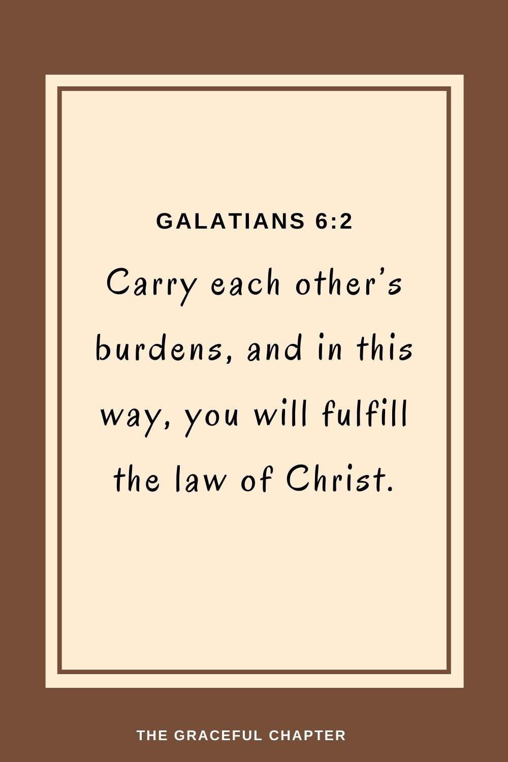 Carry each other's burdens, and in this way, you will fulfill the law of Christ.Carry each other's burdens, and in this way, you will fulfill the law of Christ. Galatians 6:2