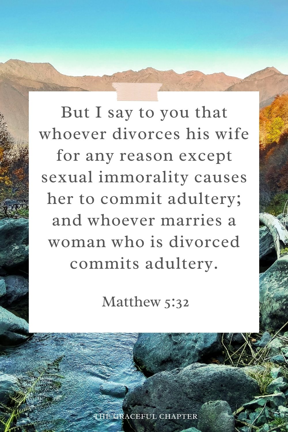But I say to you that whoever divorces his wife for any reason except sexual immorality causes her to commit adultery; and whoever marries a woman who is divorced commits adultery. Matthew 5:32