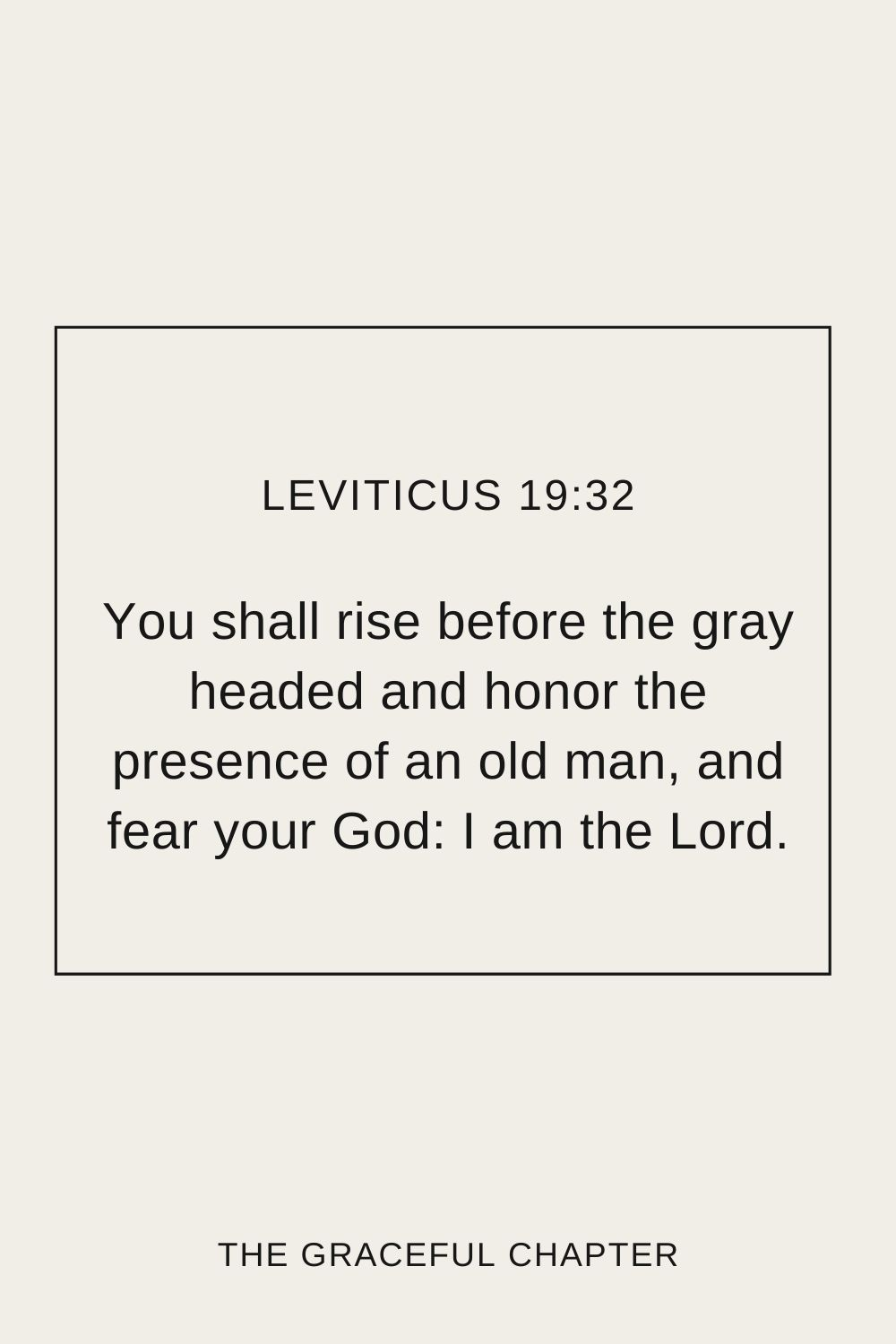 You shall rise before the gray headed and honor the presence of an old man, and fear your God: I am the Lord. Leviticus 19:32