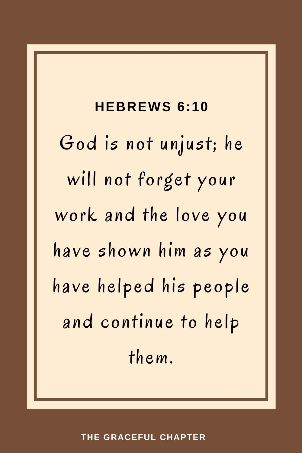 God is not unjust; he will not forget your work and the love you have shown him as you have helped his people and continue to help them. Hebrews 6:10