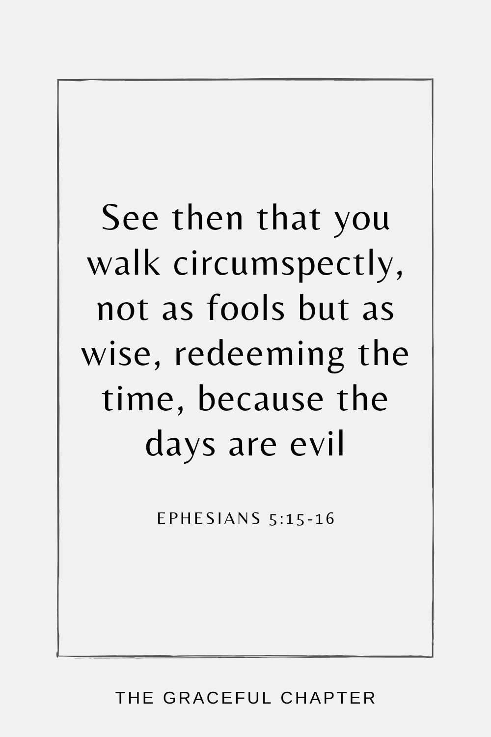 See then that you walk circumspectly, not as fools but as wise, redeeming the time, because the days are evil Ephesians 5:15-16