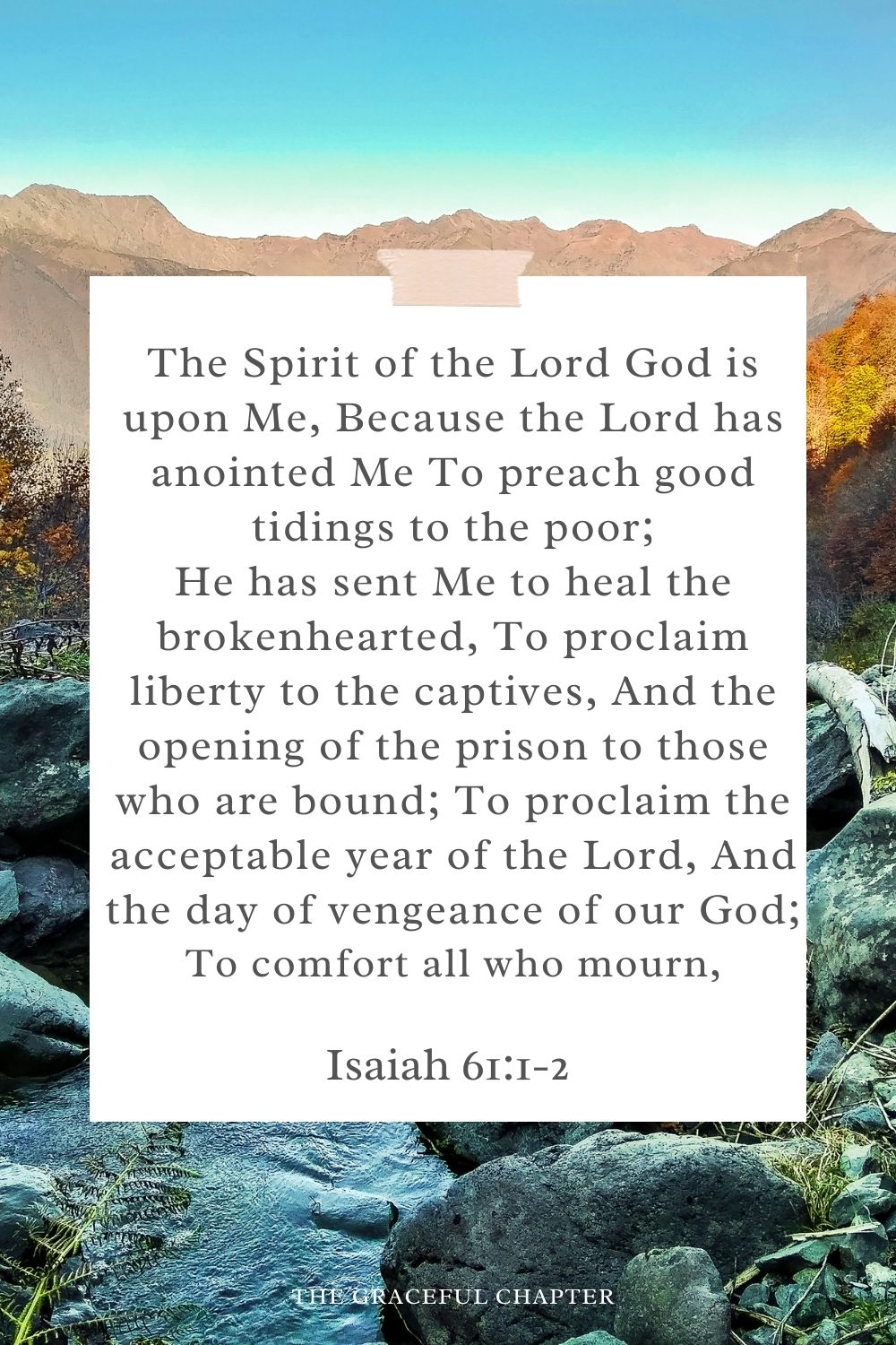 The Spirit of the Lord God is upon Me, Because the Lord has anointed Me To preach good tidings to the poor; He has sent Me to heal the brokenhearted, To proclaim liberty to the captives, And the opening of the prison to those who are bound; To proclaim the acceptable year of the Lord, And the day of vengeance of our God; To comfort all who mourn, Isaiah 61:1-2
