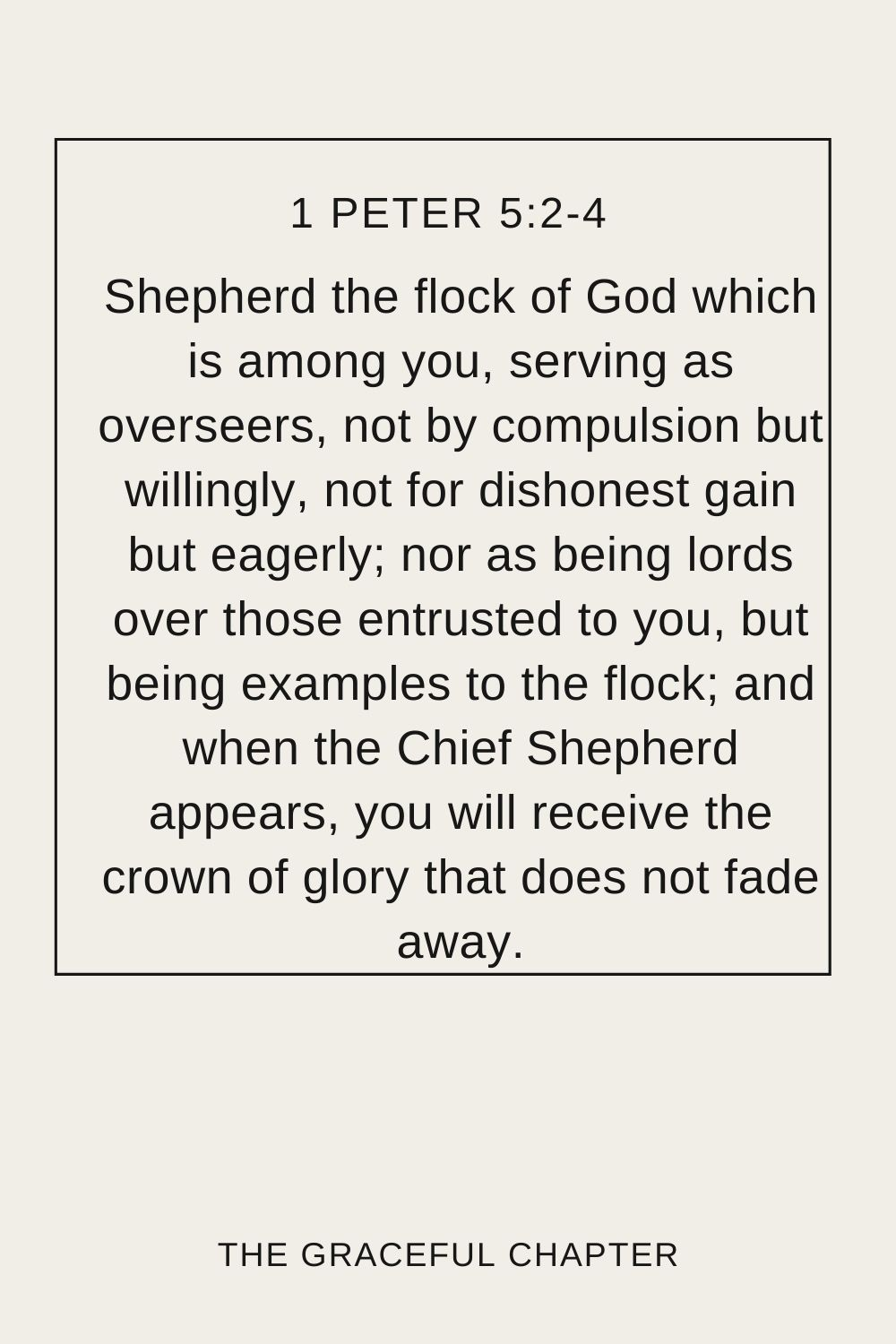 Shepherd the flock of God which is among you, serving as overseers, not by compulsion but willingly, not for dishonest gain but eagerly; nor as being lords over those entrusted to you, but being examples to the flock; and when the Chief Shepherd appears, you will receive the crown of glory that does not fade away. 1 Peter 5:2-4