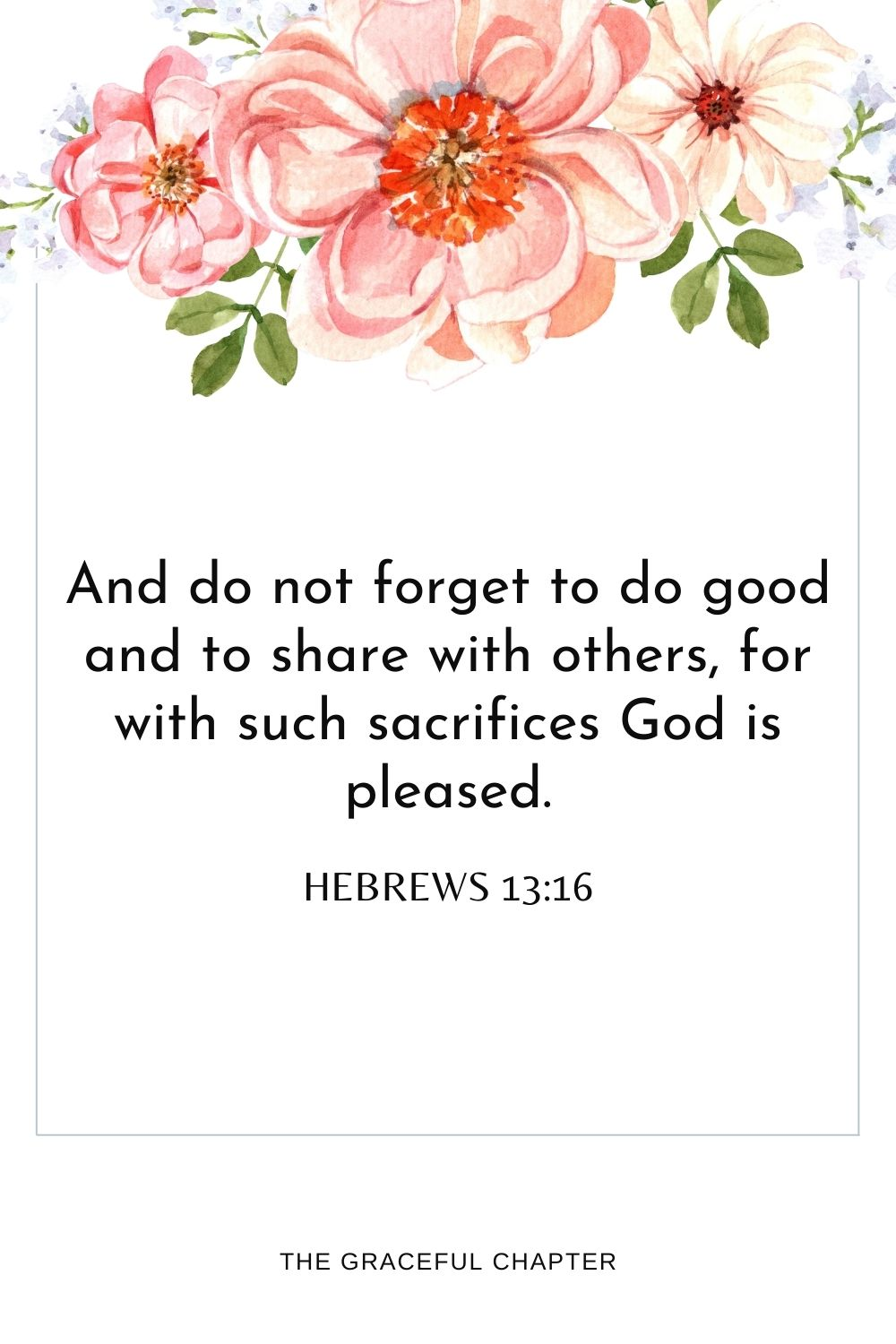 And do not forget to do good and to share with others,for with such sacrificesGod is pleased. Hebrews 13:16