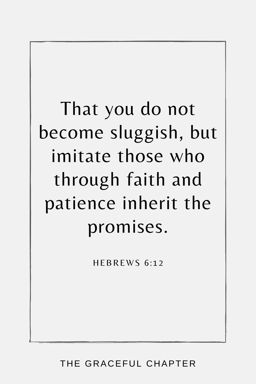 That you do not become sluggish, but imitate those who through faith and patience inherit the promises. Hebrews 6:12
