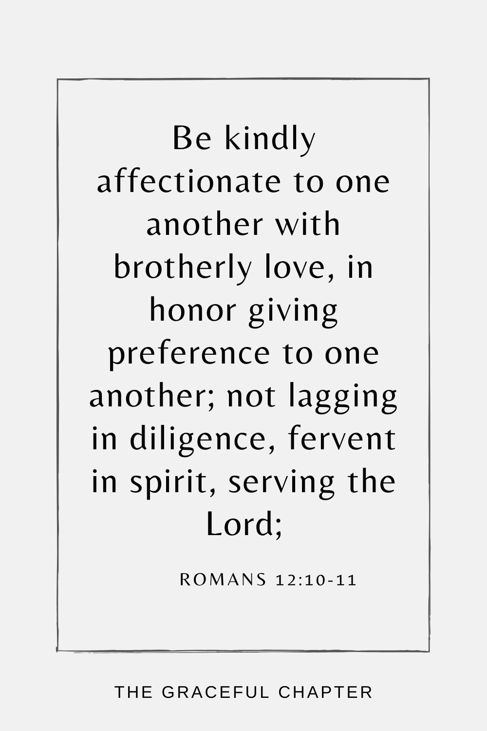 Be kindly affectionate to one another with brotherly love, in honor giving preference to one another; not lagging in diligence, fervent in spirit, serving the Lord; Romans 12:10-11