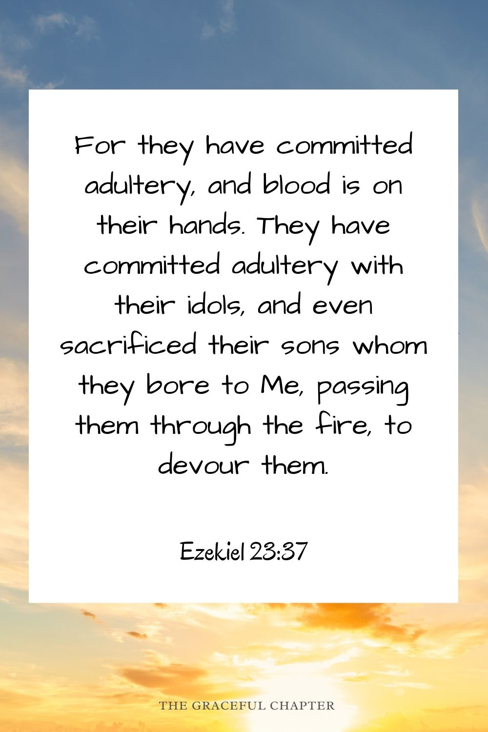 For they have committed adultery, and blood is on their hands. They have committed adultery with their idols, and even sacrificed their sons whom they bore to Me, passing them through the fire, to devour them. Ezekiel 23:37