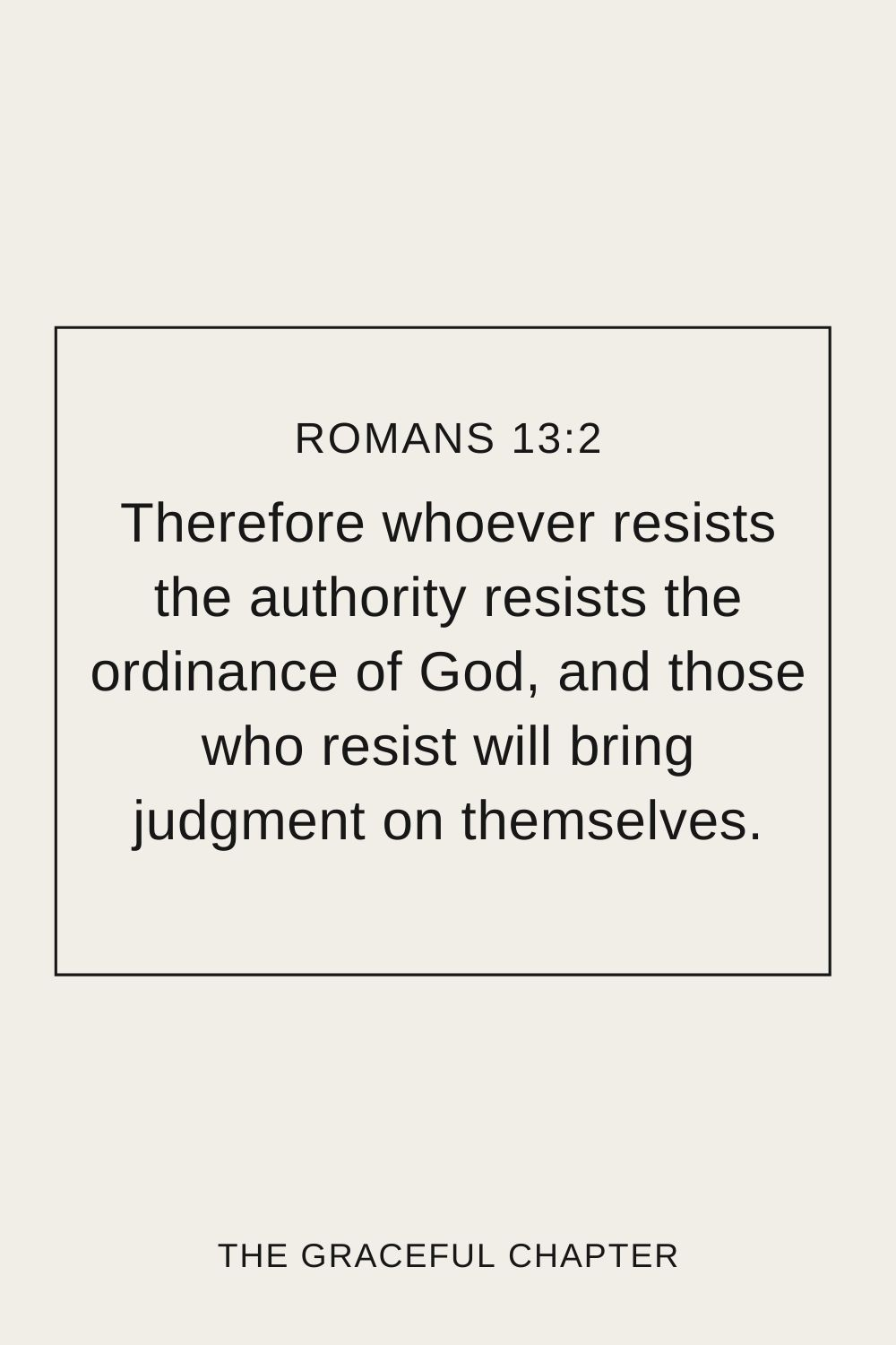Therefore whoever resists the authority resists the ordinance of God, and those who resist will bring judgment on themselves. Romans 13:2