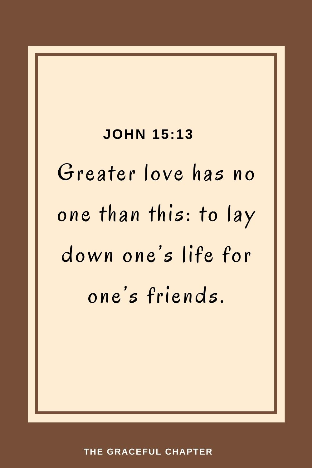Greater love has no one than this: to lay down one's life for one's friends. John 15:13