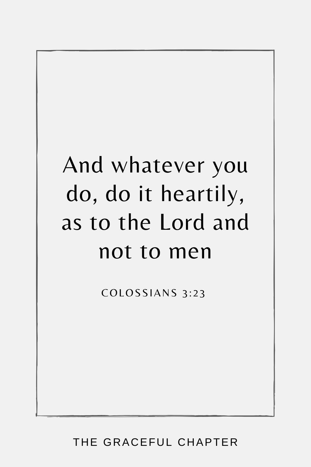 And whatever you do, do it heartily, as to the Lord and not to men, Colossians 3:23