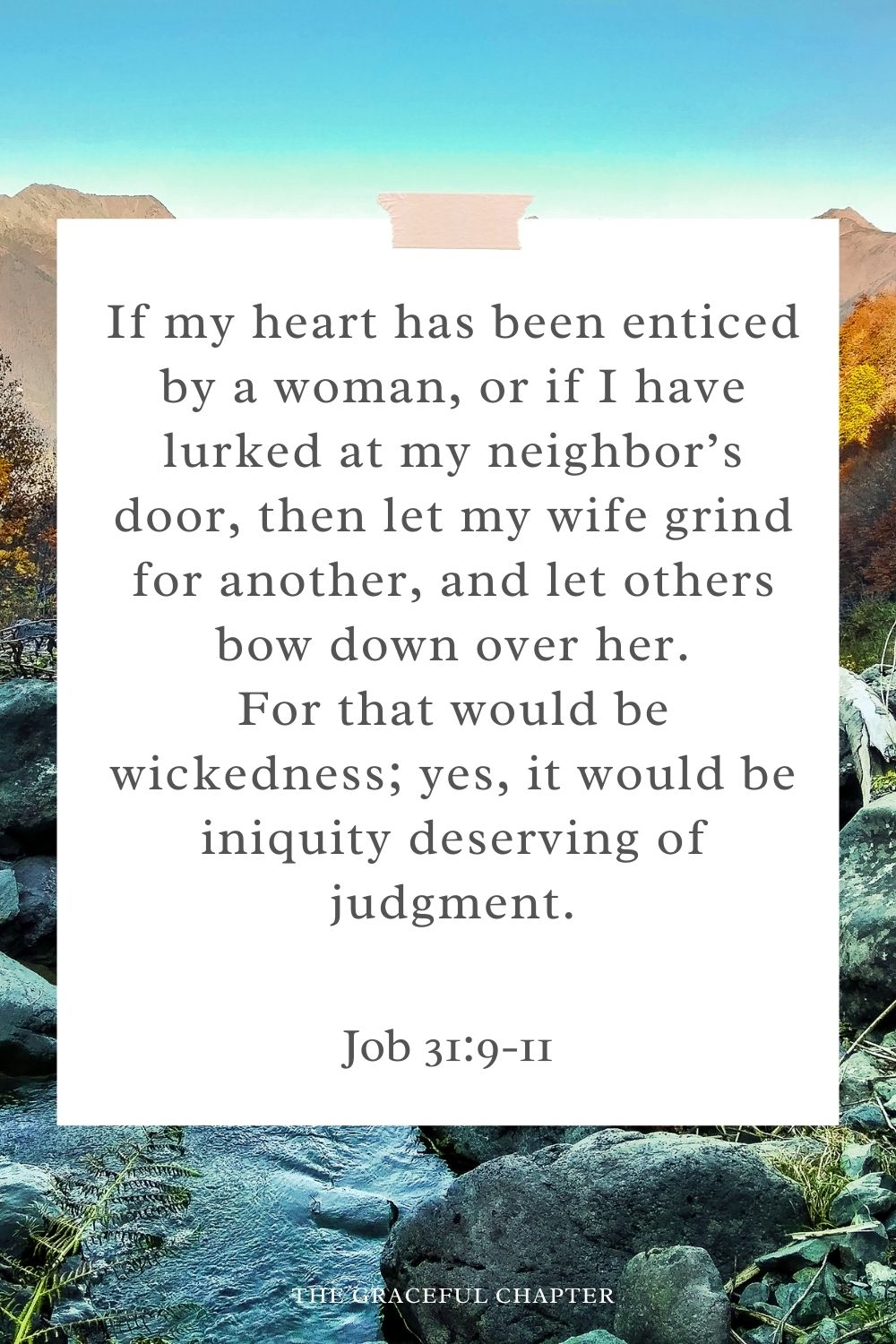 If my heart has been enticed by a woman, orifI have lurked at my neighbor's door, thenlet my wife grind foranother, and let others bow down over her. For thatwould bewickedness; yes,itwould beiniquitydeserving ofjudgment. Job 31:9-11