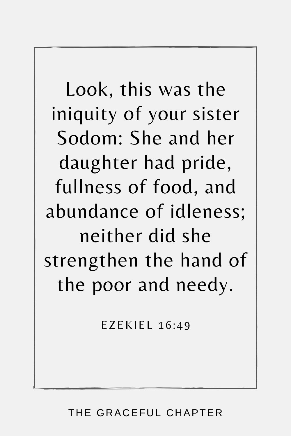 Look, this was the iniquity of your sister Sodom: She and her daughter had pride, fullness of food, and abundance of idleness; neither did she strengthen the hand of the poor and needy. Ezekiel 16:49