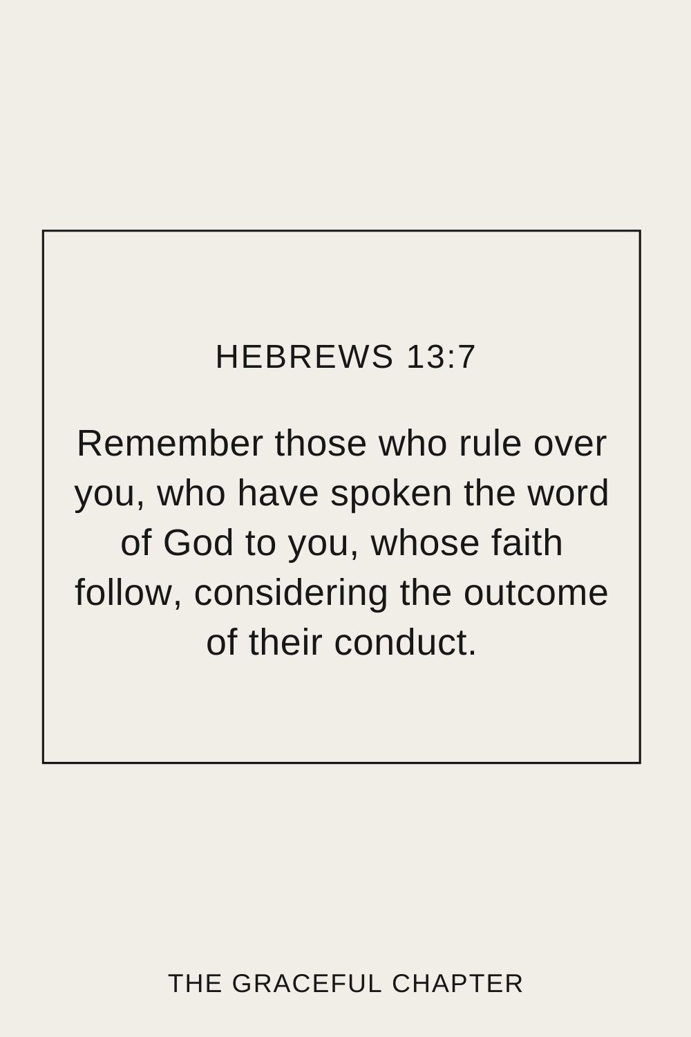 Remember those who rule over you, who have spoken the word of God to you, whose faith follow, considering the outcome of their conduct. Hebrews 13:7