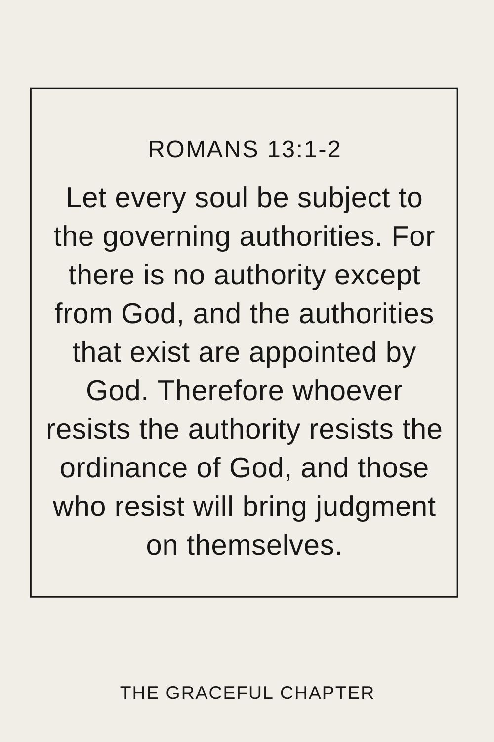 Let every soul be subject to the governing authorities. For there is no authority except from God, and the authorities that exist are appointed by God. Therefore whoever resists the authority resists the ordinance of God, and those who resist will bring judgment on themselves. Romans 13:1-2