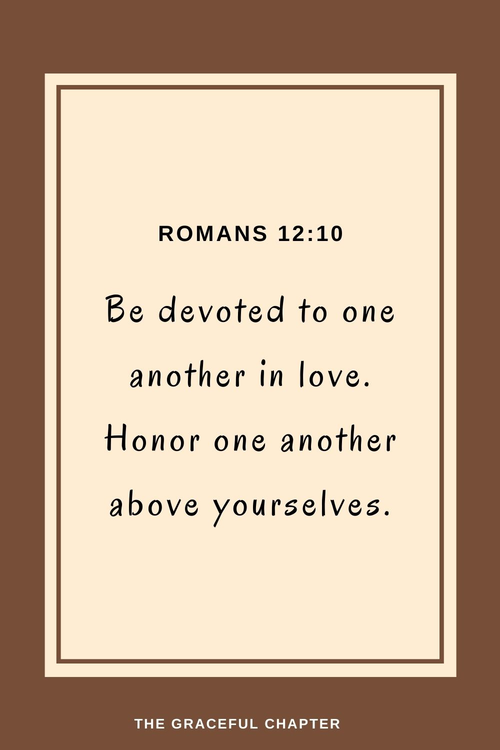 Be devoted to one another in love.Honor one another above yourselves. Romans 12:10