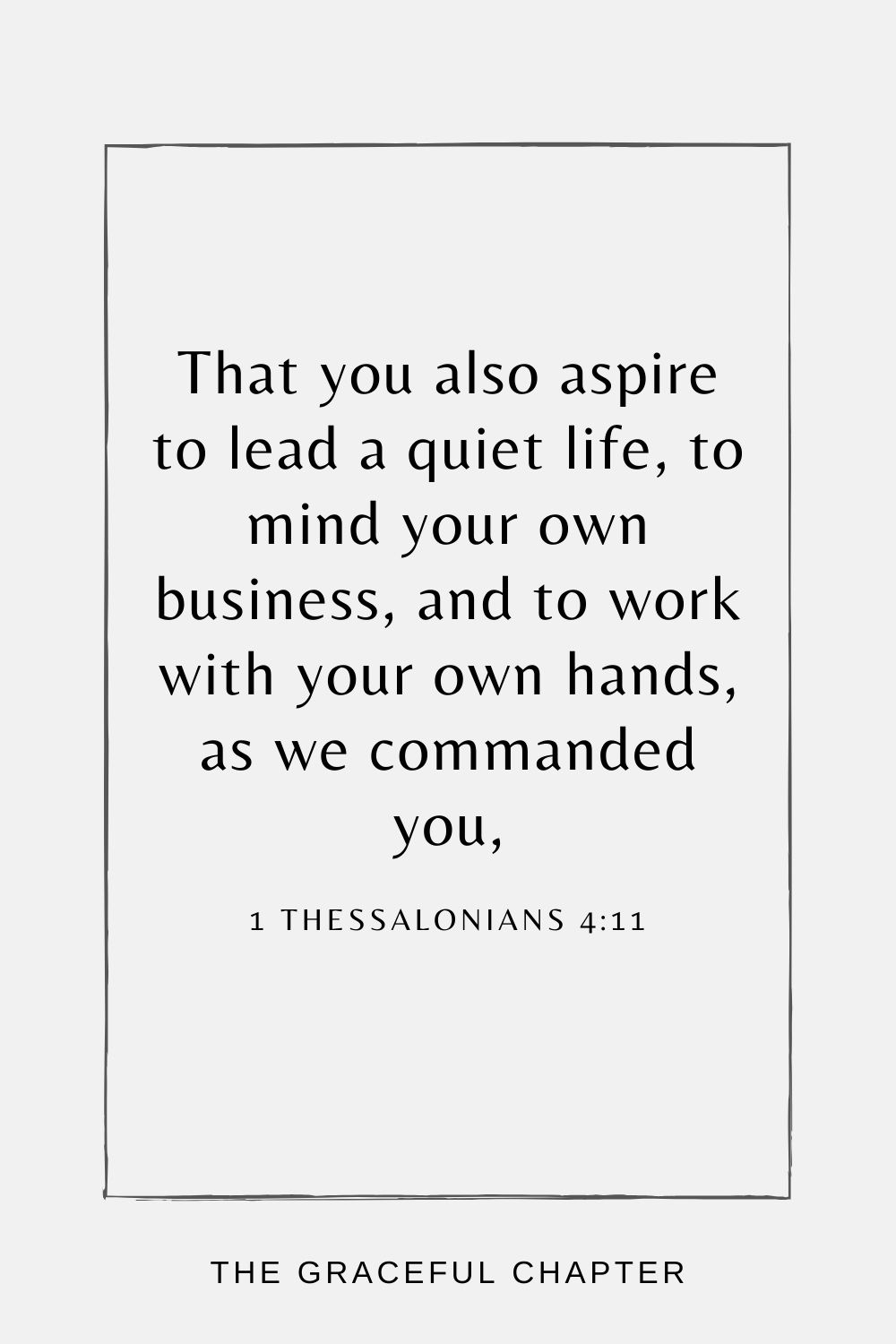 That you also aspire to lead a quiet life, to mind your own business, and to work with your own hands, as we commanded you, 1 Thessalonians 4:11