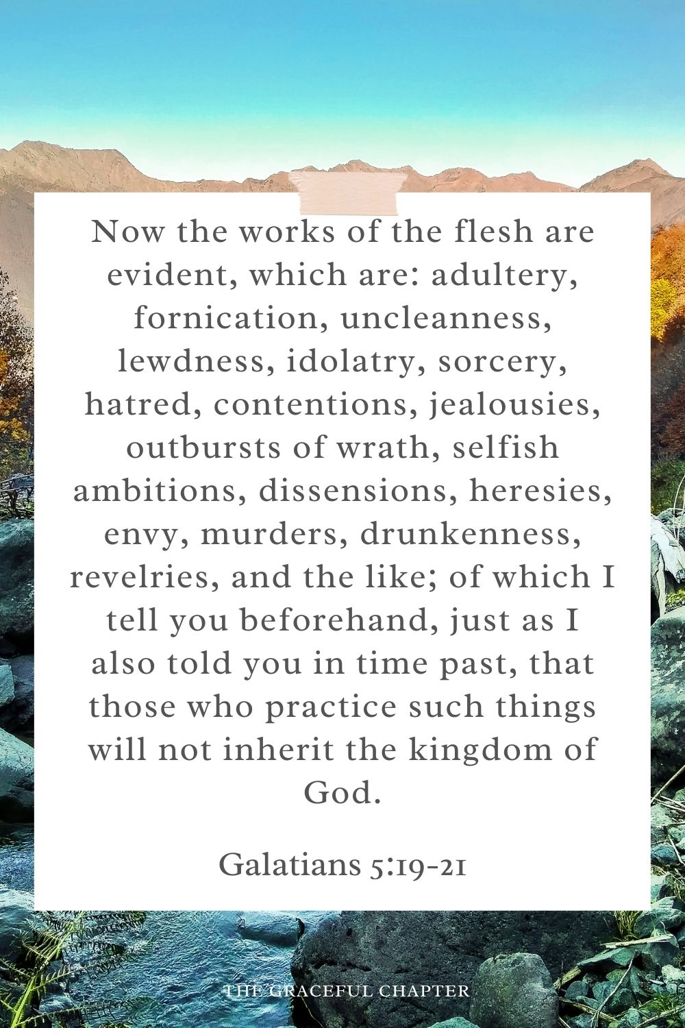 Now the works of the flesh are evident, which are: adultery, fornication, uncleanness, lewdness, idolatry, sorcery, hatred, contentions, jealousies, outbursts of wrath, selfish ambitions, dissensions, heresies, envy, murders, drunkenness, revelries, and the like; of which I tell you beforehand, just as I also told you in time past, that those who practice such things will not inherit the kingdom of God. Galatians 5:19-21