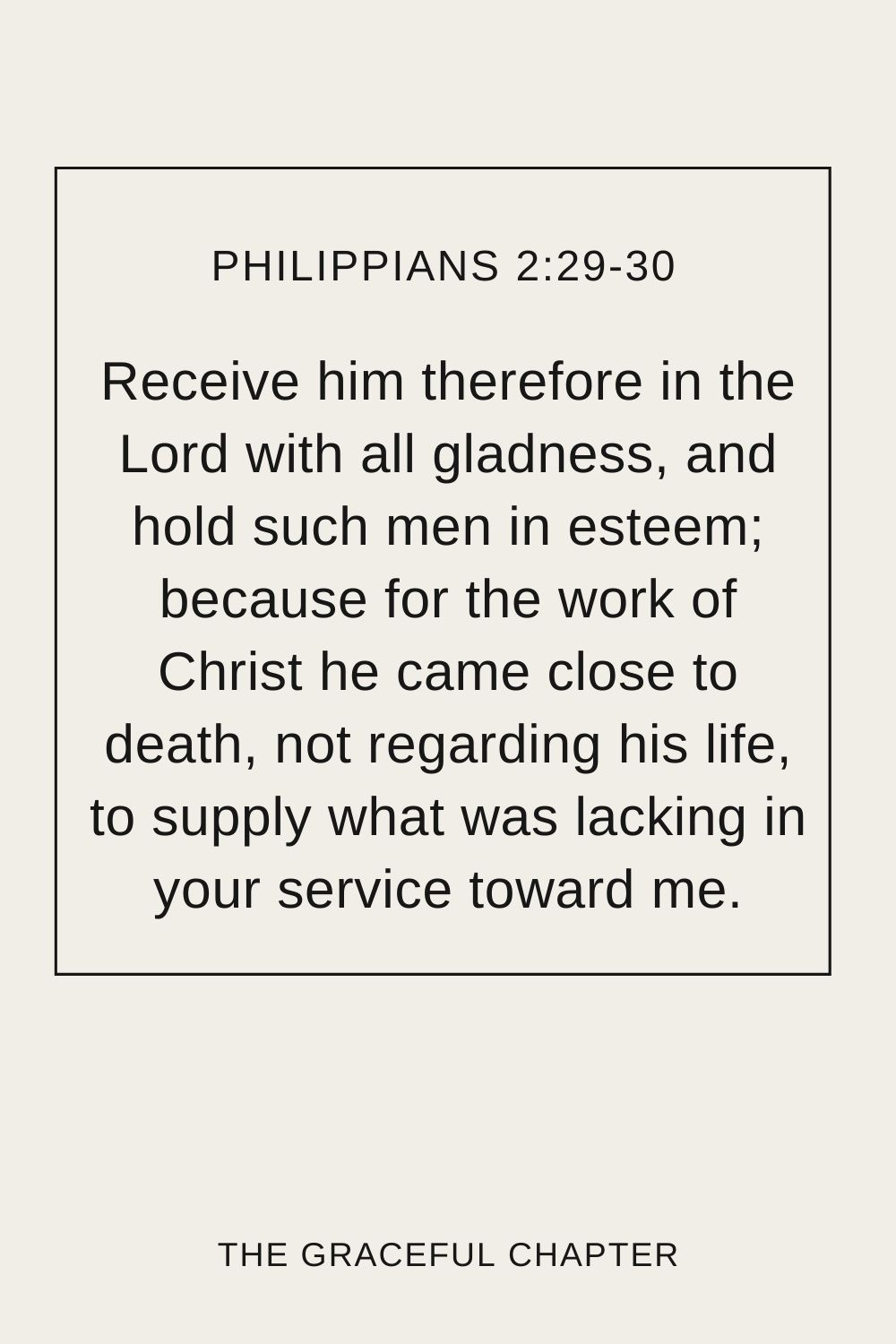 Receive him therefore in the Lord with all gladness, and hold such men in esteem; because for the work of Christ he came close to death, not regarding his life, to supply what was lacking in your service toward me. Philippians 2:29-30