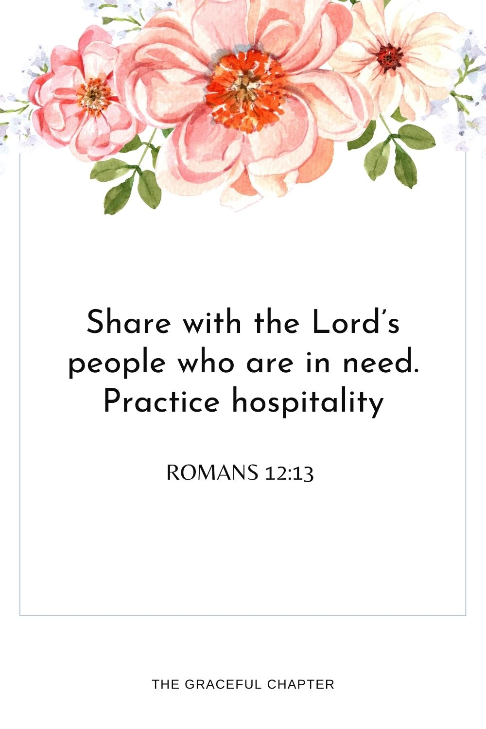 Share with the Lord's people who are in need.Practice hospitality. Romans 12:13