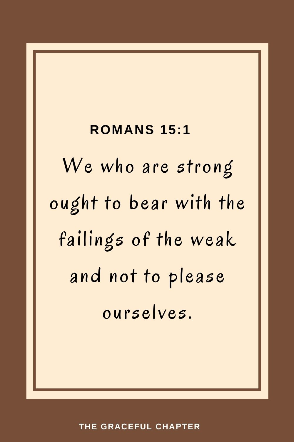 We who are strong ought to bear with the failings of the weakand not to please ourselves. Romans 15:1