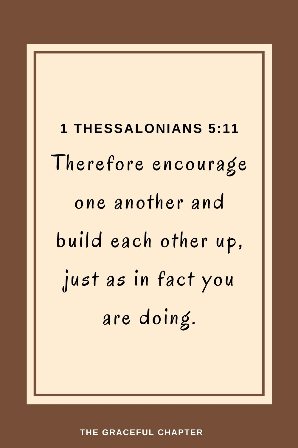 Therefore encourage one anotherand build each other up,just as in fact you are doing. 1 Thessalonians 5:11