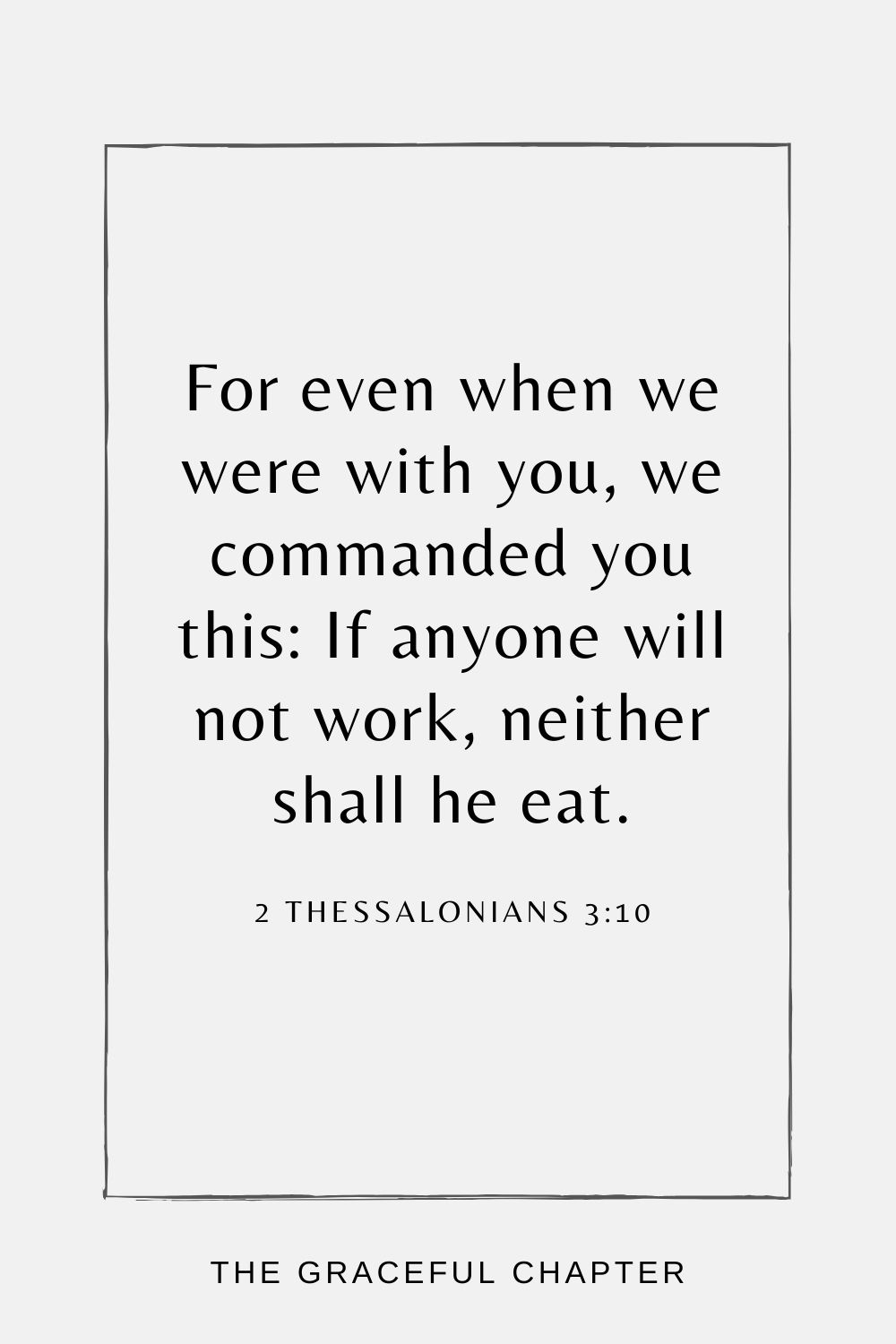 For even when we were with you, we commanded you this: If anyone will not work, neither shall he eat. 2 Thessalonians 3:10