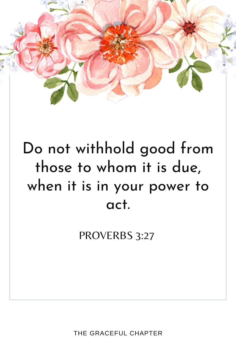 Do not withhold good from those to whom it is due, when it is in your power to act. Proverbs 3:27