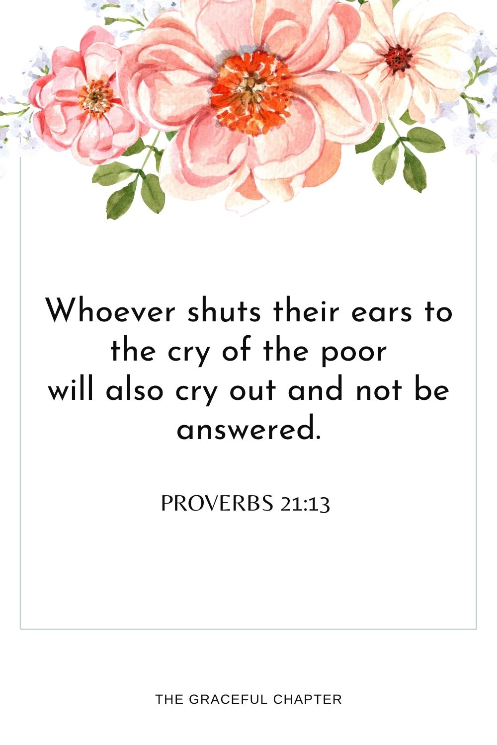 Whoever shuts their ears to the cry of the poor will also cry outand not be answered. Proverbs 21:13
