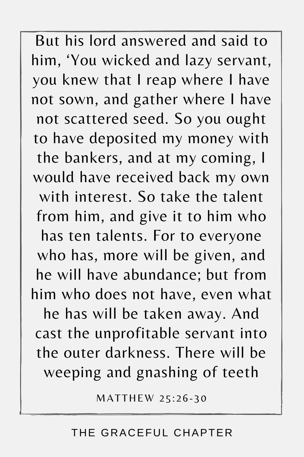 But his lord answered and said to him, 'You wicked and lazy servant, you knew that I reap where I have not sown, and gather where I have not scattered seed. So you ought to have deposited my money with the bankers, and at my coming, I would have received back my own with interest.So take the talent from him, and give it to him who has ten talents. For to everyone who has, more will be given, and he will have abundance; but from him who does not have, even what he has will be taken away. And cast the unprofitable servant into the outer darkness. There will be weeping and gnashing of teeth Matthew 25:26-30