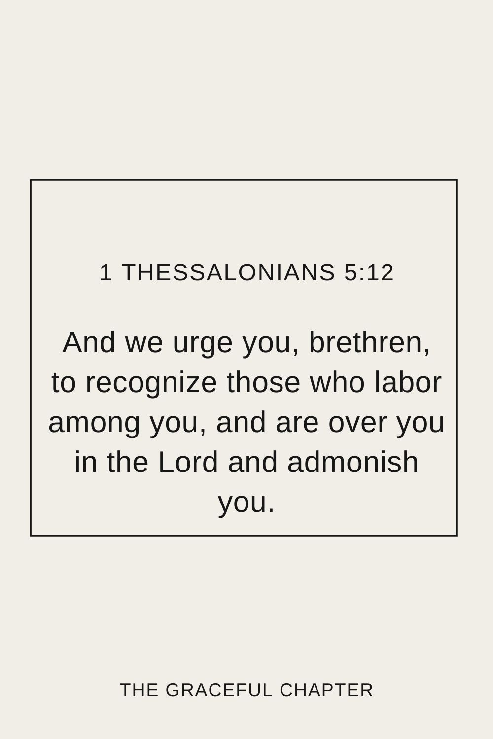 And we urge you, brethren, to recognize those who labor among you, and are over you in the Lord and admonish you. 1 Thessalonians 5:12
