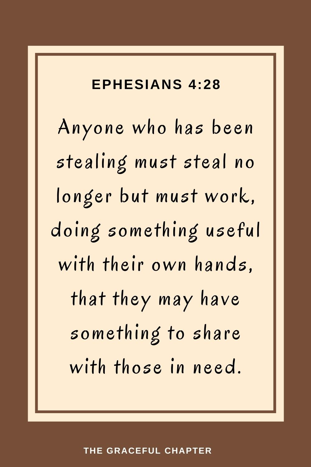 Anyone who has been stealing must steal no longer but must work,doing something useful with their own hands,that they may have something to share with those in need. Ephesians 4:28