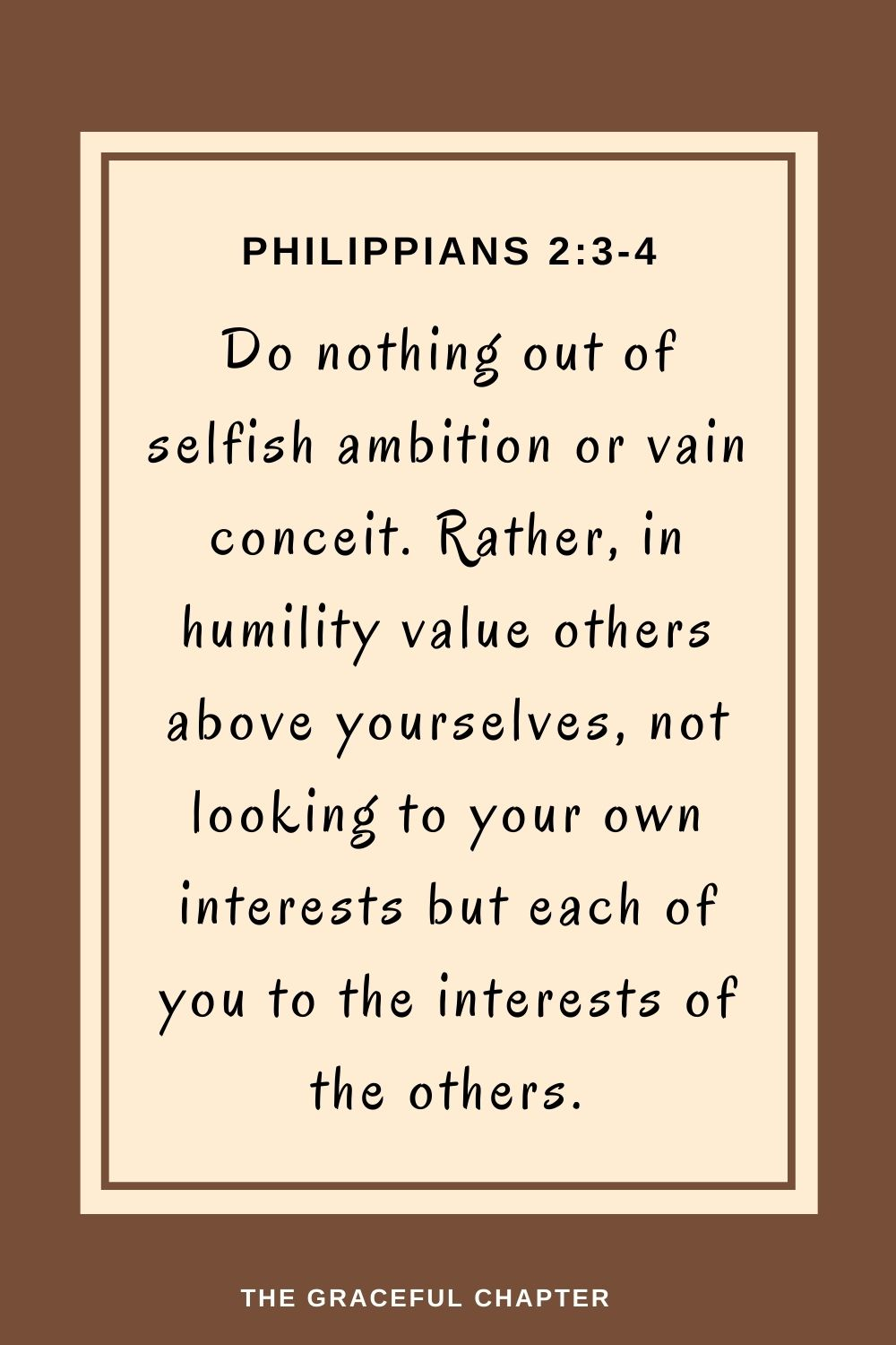 Do nothing out of selfish ambition or vain conceit.Rather, in humility value others above yourselves,not looking to your own interests but each of you to the interests of the others. Do nothing out of selfish ambition or vain conceit.Rather, in humility value others above yourselves,not looking to your own interests but each of you to the interests of the others. Philippians 2:3-4
