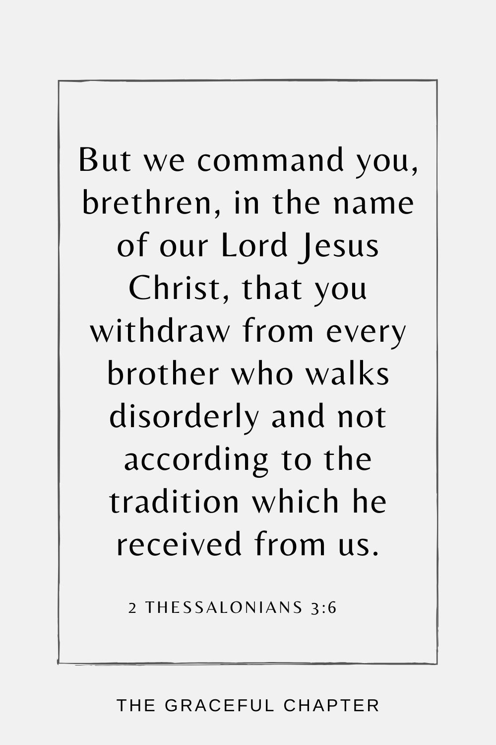 But we command you, brethren, in the name of our Lord Jesus Christ, that you withdraw from every brother who walks disorderly and not according to the tradition which he received from us. 2 Thessalonians 3:6