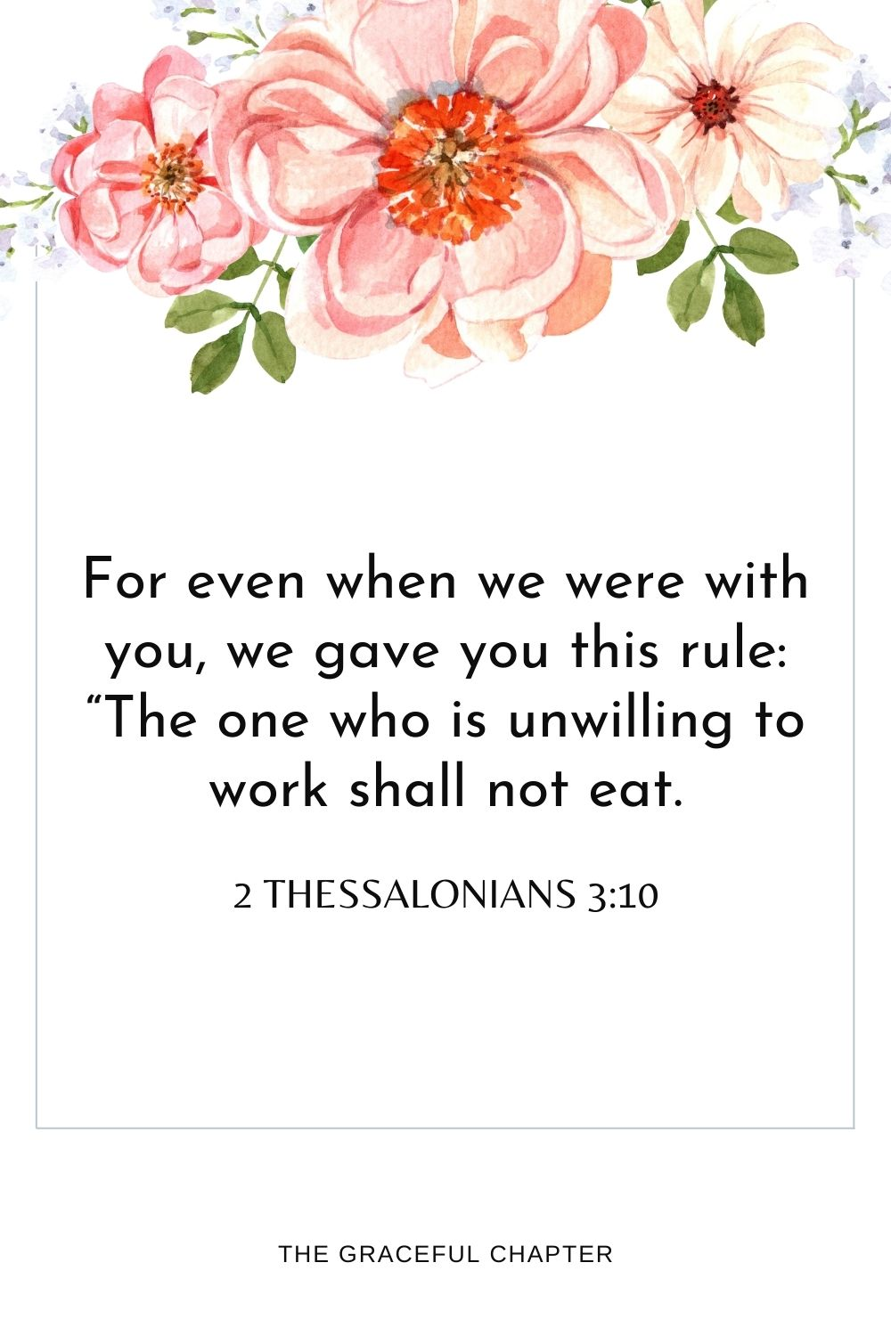 """For even when we were with you,we gave you this rule: """"The one who is unwilling to workshall not eat."""" 2 Thessalonians 3:10"""