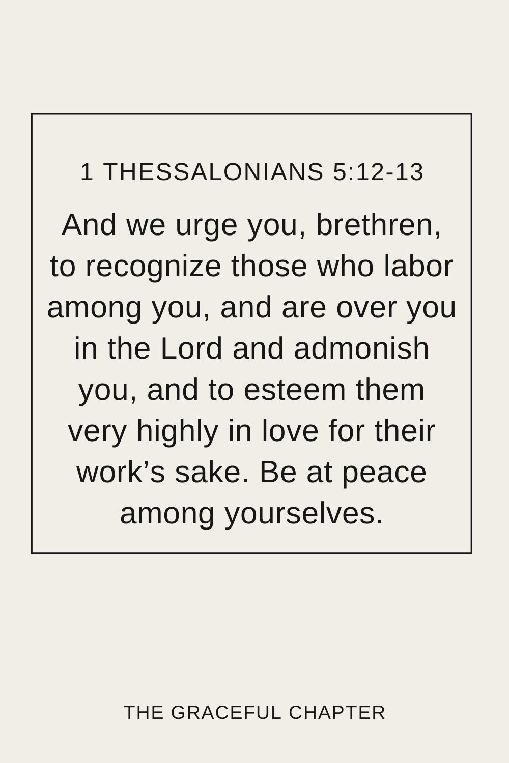 And we urge you, brethren, to recognize those who labor among you, and are over you in the Lord and admonish you, and to esteem them very highly in love for their work's sake. Be at peace among yourselves. 1 Thessalonians 5:12-13