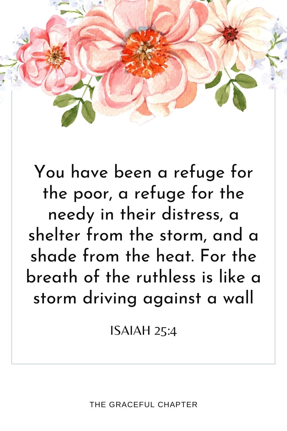 You have been a refugefor the poor, a refuge for the needyin their distress, a shelter from the storm, and a shade from the heat. For the breath of the ruthless is like a storm driving against a wall Isaiah 25:4