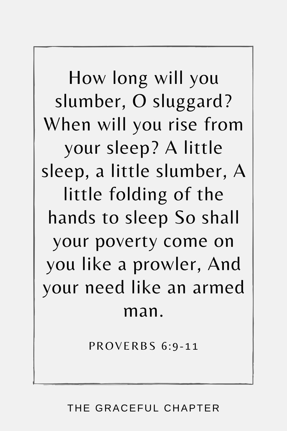 How long will you slumber, O sluggard? When will you rise from your sleep? A little sleep, a little slumber, A little folding of the hands to sleep So shall your poverty come on you like a prowler, And your need like an armed man. Proverbs 6:9-11