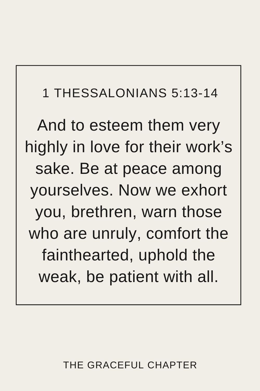 And to esteem them very highly in love for their work's sake. Be at peace among yourselves. Now we exhort you, brethren, warn those who are unruly, comfort the fainthearted, uphold the weak, be patient with all. 1 Thessalonians 5:13-14