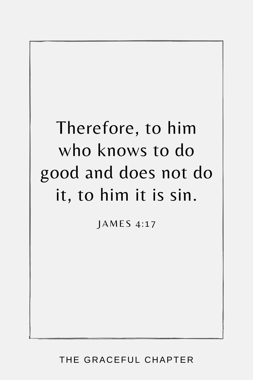 Therefore, to him who knows to do good and does not do it, to him it is sin. James 4:17