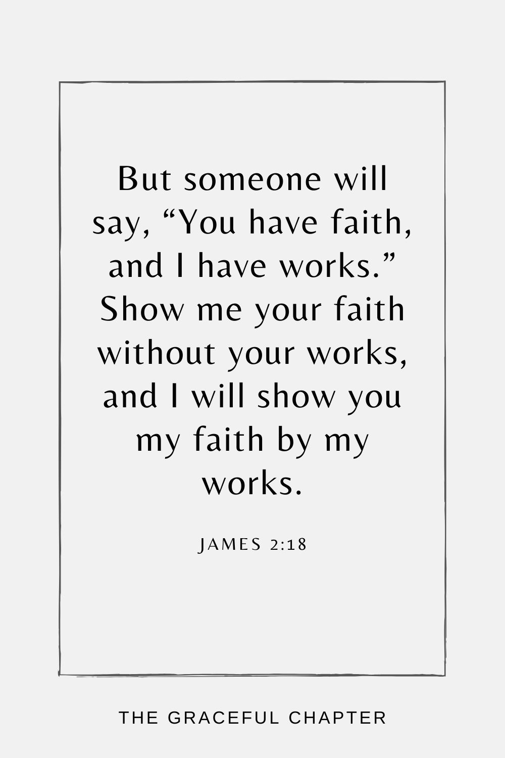 """But someone will say, """"You have faith, and I have works."""" Show me your faith without your works, and I will show you my faith by my works. James 2:18"""