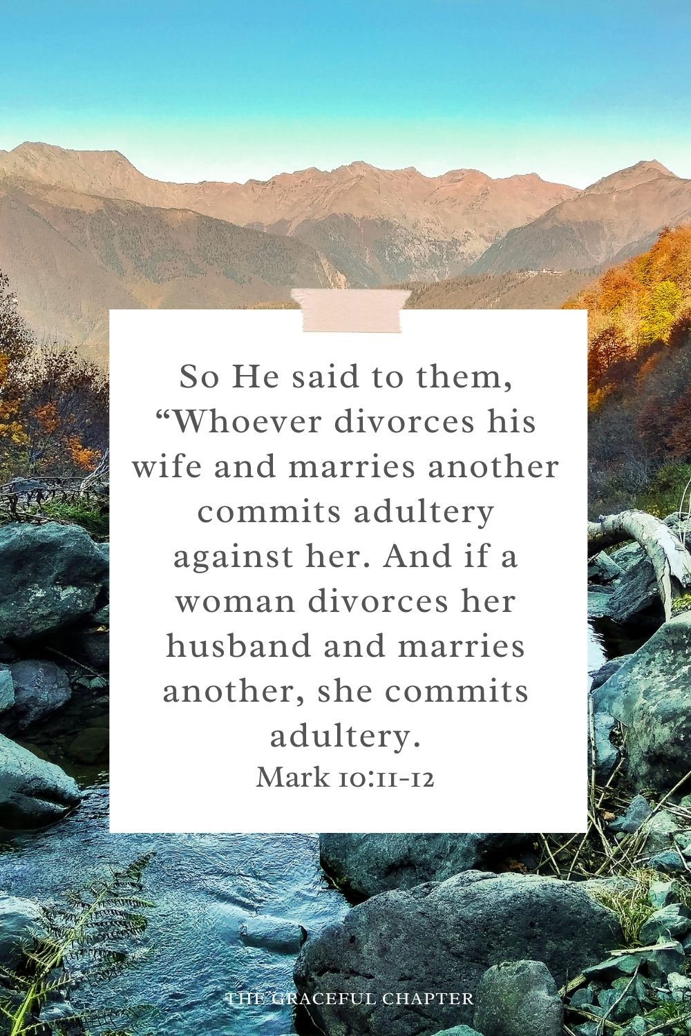 """So He said to them, """"Whoever divorces his wife and marries another commits adultery against her. And if a woman divorces her husband and marries another, she commits adultery. Mark 10:11-12"""