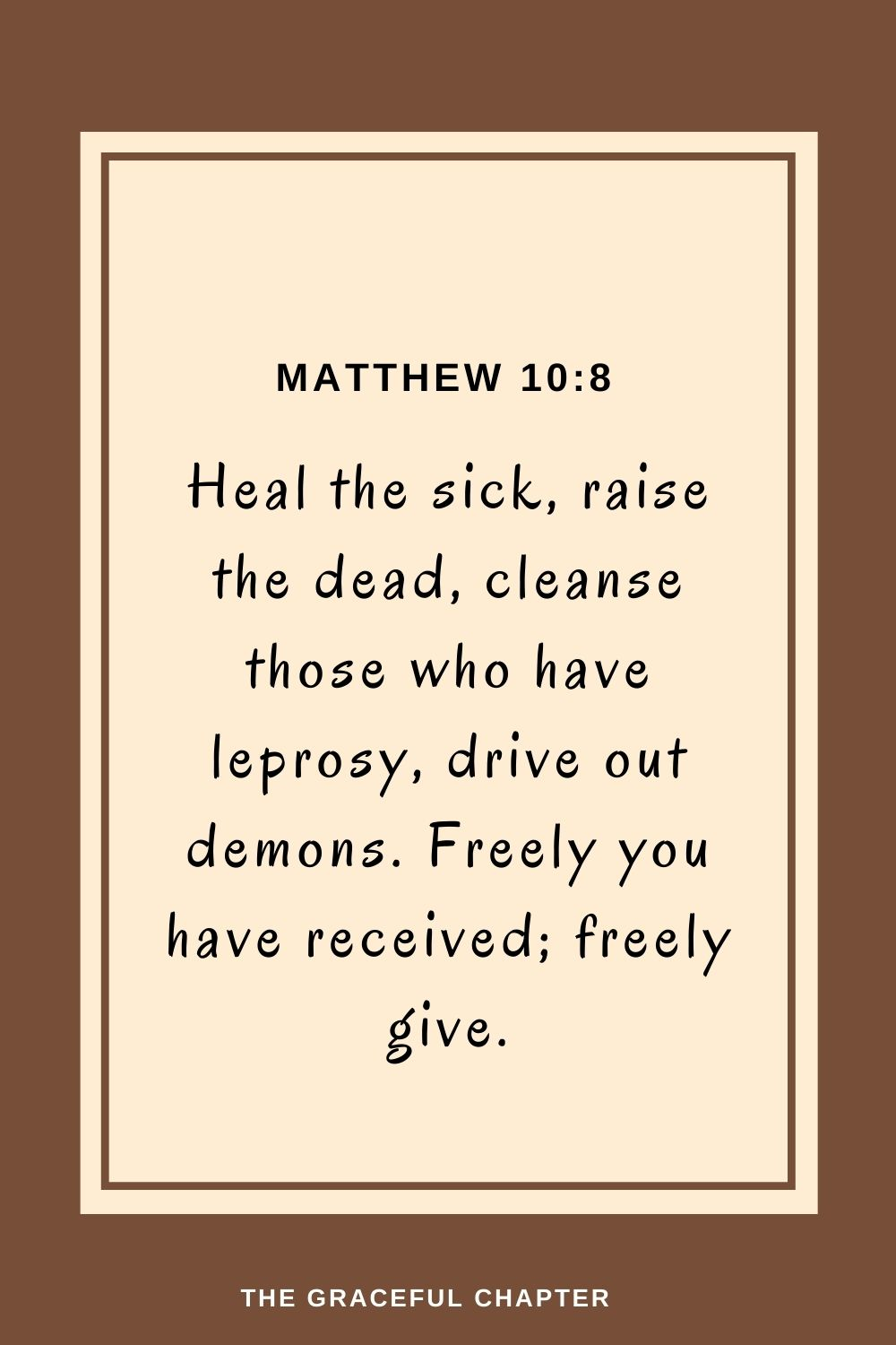 Heal the sick, raise the dead, cleanse those who have leprosy, drive out demons. Freely you have received; freely give. Matthew 10:8