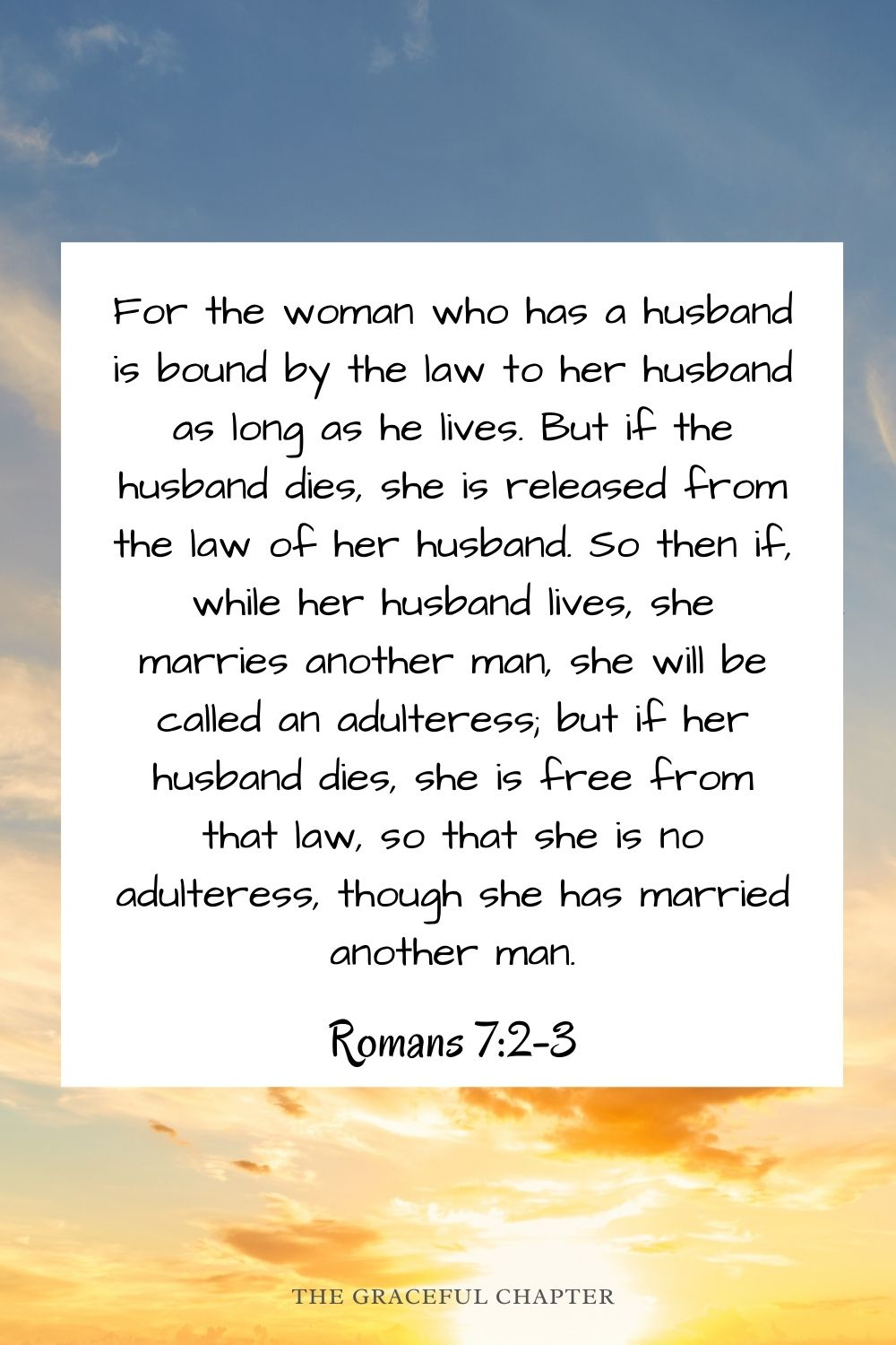 For the woman who has a husband is bound by the law to her husband as long as he lives. But if the husband dies, she is released from the law of her husband. So then if, while her husband lives, she marries another man, she will be called an adulteress; but if her husband dies, she is free from that law, so that she is no adulteress, though she has married another man. Romans 7:2-3