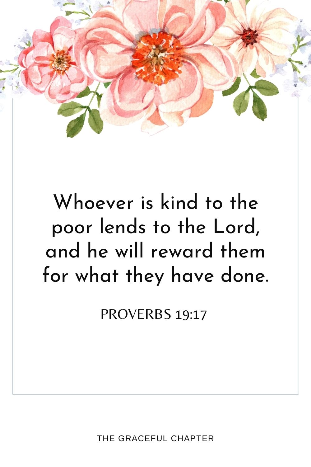 Whoever is kind to the poor lends to theLord, and he will reward them for what they have done. Proverbs 19:17